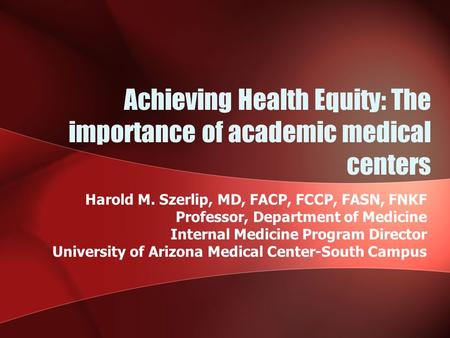 Achieving Health Equity: The importance of academic medical centers Harold M. Szerlip, MD, FACP, FCCP, FASN, FNKF Professor, Department of Medicine Internal.
