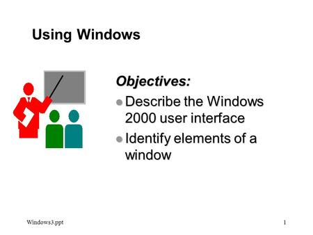 Windows3.ppt1 Objectives: l Describe the Windows 2000 user interface l Identify elements of a window Using Windows Using Windows.