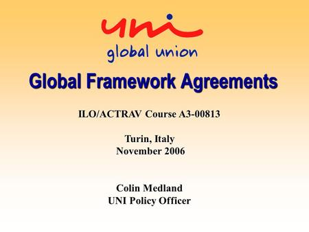 Global Framework Agreements ILO/ACTRAV Course A3-00813 Turin, Italy November 2006 Colin Medland UNI Policy Officer.