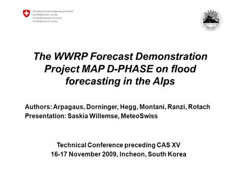 The WWRP Forecast Demonstration Project MAP D-PHASE on flood forecasting in the Alps Authors: Arpagaus, Dorninger, Hegg, Montani, Ranzi, Rotach Presentation:
