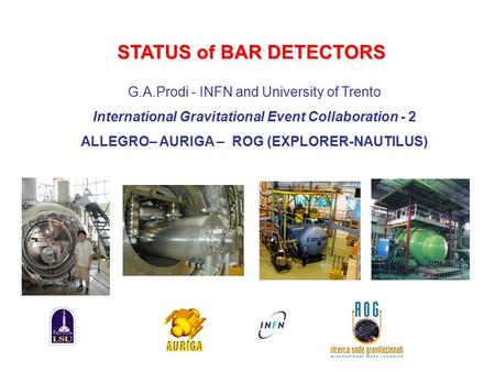 STATUS of BAR DETECTORS G.A.Prodi - INFN and University of Trento International Gravitational Event Collaboration - 2 ALLEGRO– AURIGA – ROG (EXPLORER-NAUTILUS)