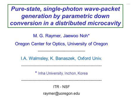 Pure-state, single-photon wave-packet generation by parametric down conversion in a distributed microcavity M. G. Raymer, Jaewoo Noh* Oregon Center for.