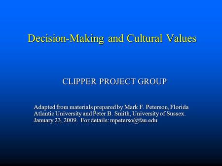 Decision-Making and Cultural Values CLIPPER PROJECT GROUP Adapted from materials prepared by Mark F. Peterson, Florida Atlantic University and Peter B.