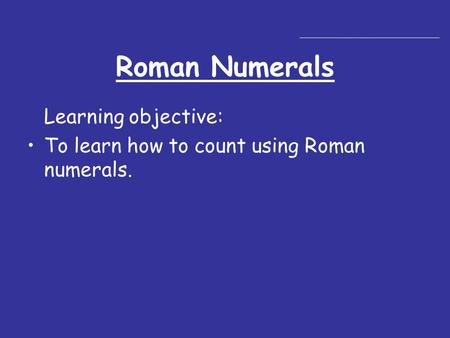 Roman Numerals Learning objective: To learn how to count using Roman numerals.