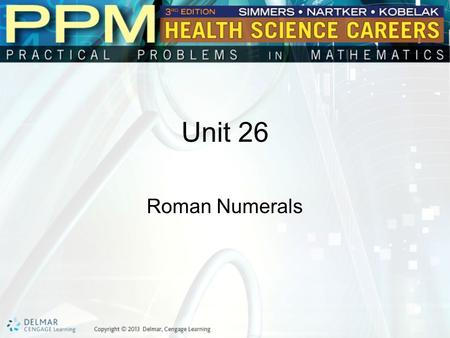 Unit 26 Roman Numerals. Basic Principles of Roman Numerals Roman numerals are used in health care for some drugs and solutions. They may be used when.