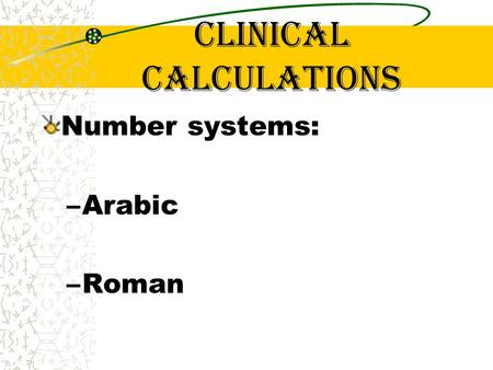 Clinical calculations Number systems: –Arabic –Roman.