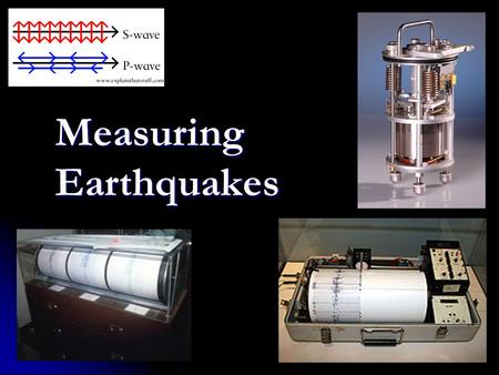 Measuring Earthquakes. (1) How are earthquakes studied? – or, seismograph, an instrument that measures ground vibrations seismometer – or, seismograph,