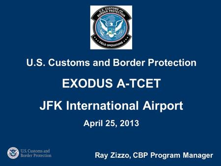 Ray Zizzo, CBP Program Manager U.S. Customs and Border Protection EXODUS A-TCET JFK International Airport April 25, 2013.