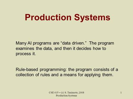 "CSE 415 -- (c) S. Tanimoto, 2008 Production Systems 1 Production Systems Many AI programs are ""data driven."" The program examines the data, and then it."