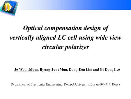 1 Display Device Lab Dong-A University Dong-A University Optical compensation design of vertically aligned LC cell using wide view circular polarizer Je-Wook.