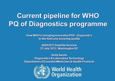 AIDS2012 – WHO Satellite Session l 25 July 2012 1 |1 | Current pipeline for WHO PQ of Diagnostics programme Current pipeline for WHO PQ of Diagnostics.