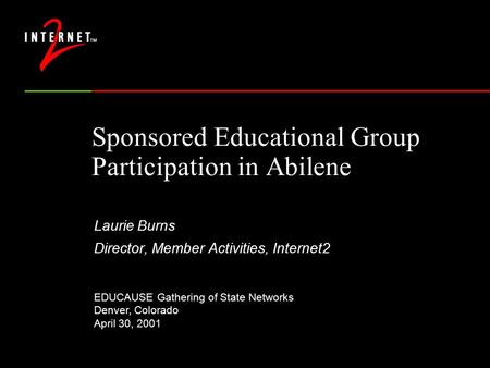 Sponsored Educational Group Participation in Abilene Laurie Burns Director, Member Activities, Internet2 EDUCAUSE Gathering of State Networks Denver, Colorado.
