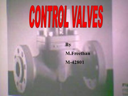 By M.Freethan M-42801. FACTS AND ILLUSIONS Introduction Control valves Types of control valves Actuators Positioners Case study on handling control valves.