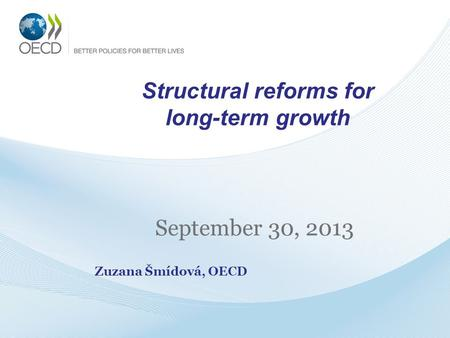 Structural reforms for long-term growth September 30, 2013 Zuzana Šmídová, OECD.