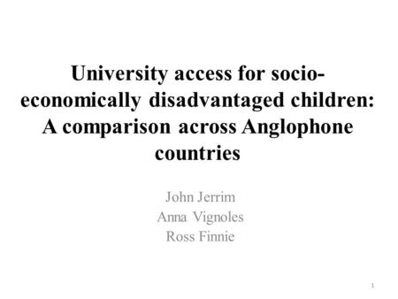 University access for socio- economically disadvantaged children: A comparison across Anglophone countries John Jerrim Anna Vignoles Ross Finnie 1.