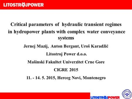 Critical parameters of hydraulic transient regimes in hydropower plants with complex water conveyance systems Jernej Mazij, Anton Bergant, Uroš Karadžić.