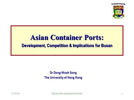 31/5/04Busan Development Institute1 Dr Dong-Wook Song The University of Hong Kong Asian Container Ports: Development, Competition & Implications for Busan.