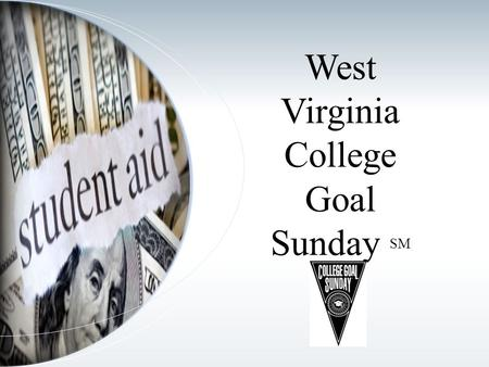 West Virginia College Goal Sunday SM. Presentation Overview College Goal Sunday Background College Goal Sunday in West Virginia What to Expect How Can.