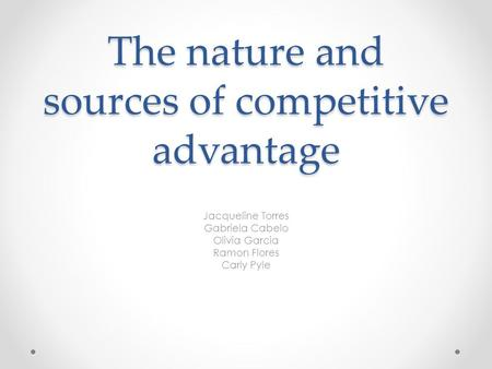 The nature and sources of competitive advantage Jacqueline Torres Gabriela Cabelo Olivia Garcia Ramon Flores Carly Pyle.