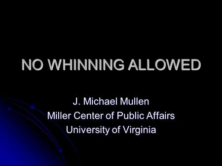 NO WHINNING ALLOWED J. Michael Mullen Miller Center of Public Affairs University of Virginia.