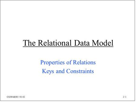 CG084&085 /01-02 2/ 1 The Relational Data Model Properties of Relations Keys and Constraints.