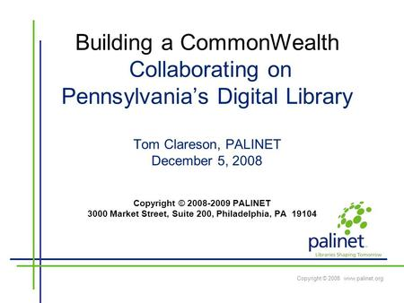 Copyright © 2008 www.palinet.org Building a CommonWealth Collaborating on Pennsylvania's Digital Library Tom Clareson, PALINET December 5, 2008 Copyright.