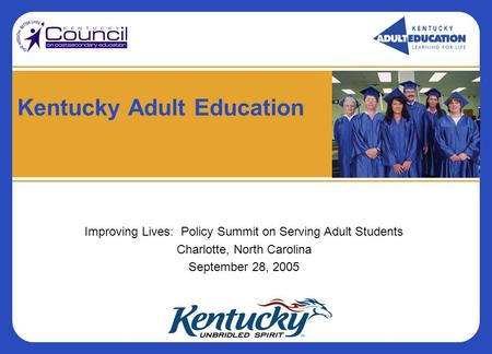 Kentucky Adult Education Improving Lives: Policy Summit on Serving Adult Students Charlotte, North Carolina September 28, 2005.