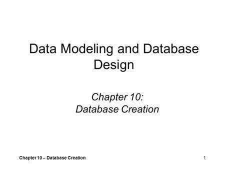 Chapter 10 – Database Creation1 Data Modeling and Database Design Chapter 10: Database Creation.