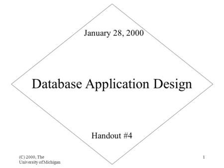(C) 2000, The University of Michigan 1 Database Application Design Handout #4 January 28, 2000.
