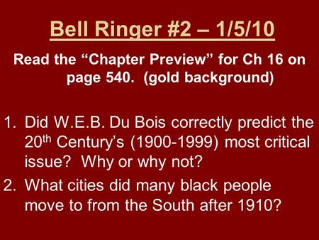 "Bell Ringer #2 – 1/5/10 Read the ""Chapter Preview"" for Ch 16 on page 540. (gold background) 1.Did W.E.B. Du Bois correctly predict the 20 th Century's."