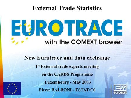External Trade Statistics New Eurotrace and data exchange 1 st External trade experts meeting on the CARDS Programme Luxembourg - May 2003 Pierre BALBONI.