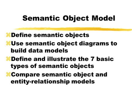 Semantic Object Model zDefine semantic objects zUse semantic object diagrams to build data models zDefine and illustrate the 7 basic types of semantic.