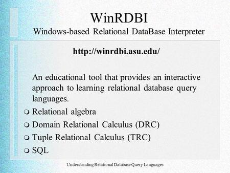 Understanding Relational Database Query Languages WinRDBI Windows-based Relational DataBase Interpreter  An educational tool that.