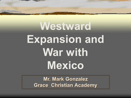 Mr. Mark Gonzalez Grace Christian Academy Westward Expansion and War with Mexico.