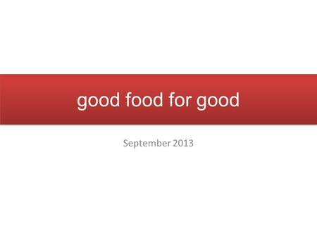 Good food for good September 2013. philosophy good food for good believes in making a difference, one meal at a time we promise: good food, the way it.