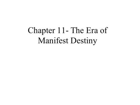 Chapter 11- The Era of Manifest Destiny Manifest Destiny The belief that America was destined to take over the continent.