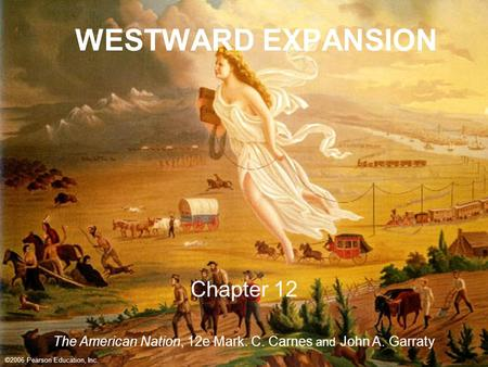 ©2005 Pearson Education, Inc. WESTWARD EXPANSION Chapter 12 ©2006 Pearson Education, Inc. The American Nation, 12e Mark. C. Carnes and John A. Garraty.