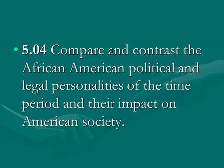 5.04 Compare and contrast the African American political and legal personalities of the time period and their impact on American society.5.04 Compare and.