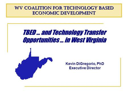 TBED … and Technology Transfer Opportunities … in West Virginia WV Coalition for Technology Based Economic Development Kevin DiGregorio, PhD Executive.
