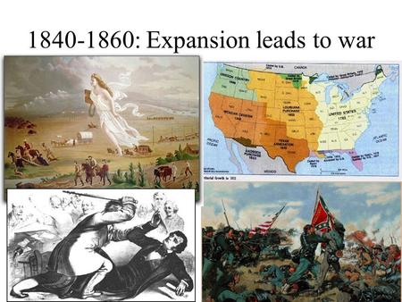 "1840-1860: Expansion leads to war. "" Manifest Destiny ""  First coined by newspaper editor, John O'Sullivan in 1845.  .... the right of our manifest."