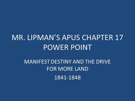 MR. LIPMAN'S APUS CHAPTER 17 POWER POINT MANIFEST DESTINY AND THE DRIVE FOR MORE LAND 1841-1848.