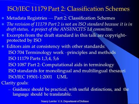 Nancy Lawler U.S. Department of Defense ISO/IEC 11179 Part 2: Classification Schemes Metadata Registries — Part 2: Classification Schemes The revision.