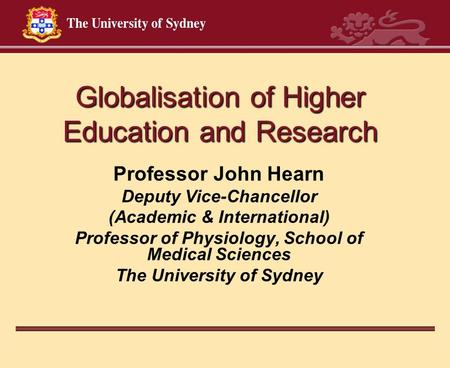 Globalisation of Higher Education and Research Professor John Hearn Deputy Vice-Chancellor (Academic & International) Professor of Physiology, School of.