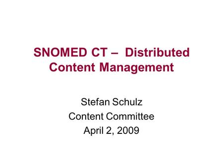 SNOMED CT – Distributed Content Management Stefan Schulz Content Committee April 2, 2009.