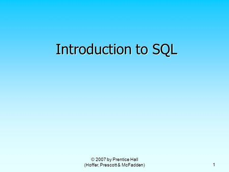 © 2007 by Prentice Hall (Hoffer, Prescott & McFadden) 1 Introduction to SQL.
