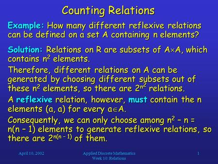 April 10, 2002Applied Discrete Mathematics Week 10: Relations 1 Counting Relations Example: How many different reflexive relations can be defined on a.
