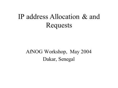 IP address Allocation & and Requests AfNOG Workshop, May 2004 Dakar, Senegal.