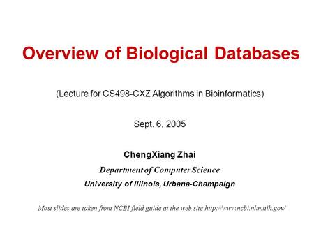 Overview of Biological Databases (Lecture for CS498-CXZ Algorithms in Bioinformatics) Sept. 6, 2005 ChengXiang Zhai Department of Computer Science University.