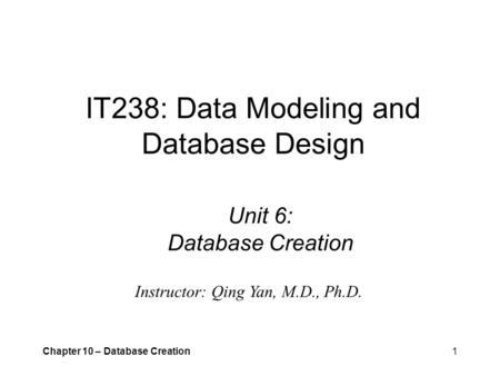 Chapter 10 – Database Creation1 IT238: Data Modeling and Database Design Unit 6: Database Creation Instructor: Qing Yan, M.D., Ph.D.