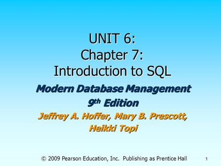 © 2009 Pearson Education, Inc. Publishing as Prentice Hall 1 UNIT 6: Chapter 7: Introduction to SQL Modern Database Management 9 th Edition Jeffrey A.